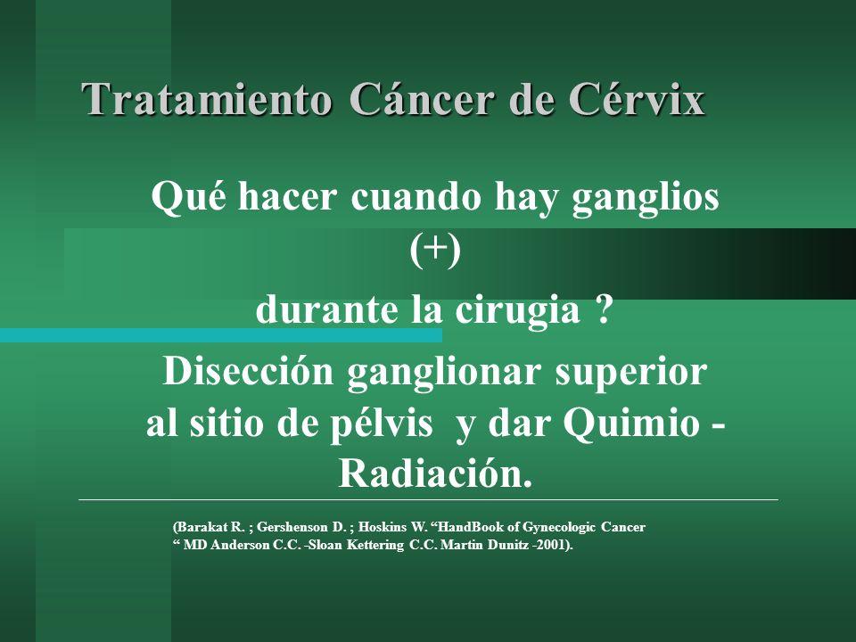 Tratamiento Cáncer de Cérvix Qué hacer cuando hay ganglios (+) durante la cirugia ? Disección ganglionar superior al sitio de pélvis y dar Quimio - Ra