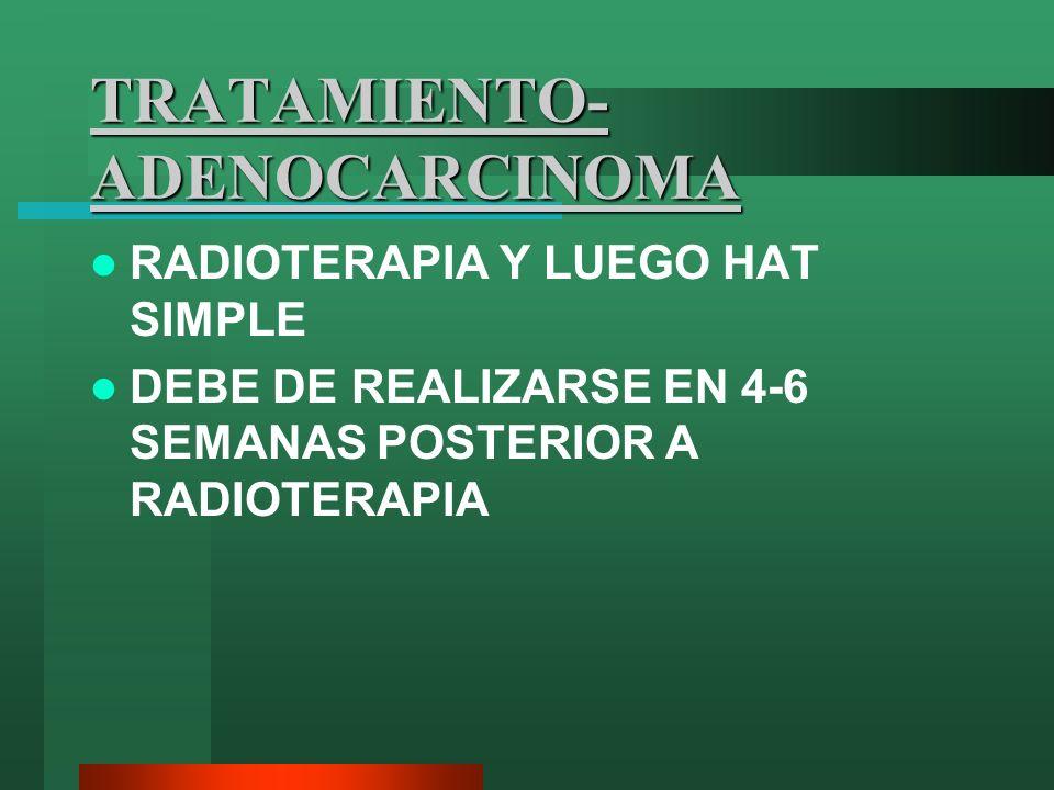 TRATAMIENTO- ADENOCARCINOMA RADIOTERAPIA Y LUEGO HAT SIMPLE DEBE DE REALIZARSE EN 4-6 SEMANAS POSTERIOR A RADIOTERAPIA