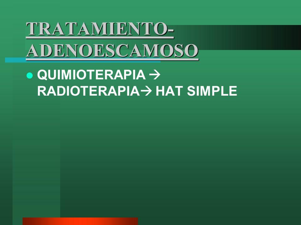 TRATAMIENTO- ADENOESCAMOSO QUIMIOTERAPIA RADIOTERAPIA HAT SIMPLE