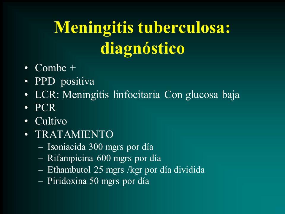 Meningitis tuberculosa: diagnóstico Combe + PPD positiva LCR: Meningitis linfocitaria Con glucosa baja PCR Cultivo TRATAMIENTO –Isoniacida 300 mgrs po