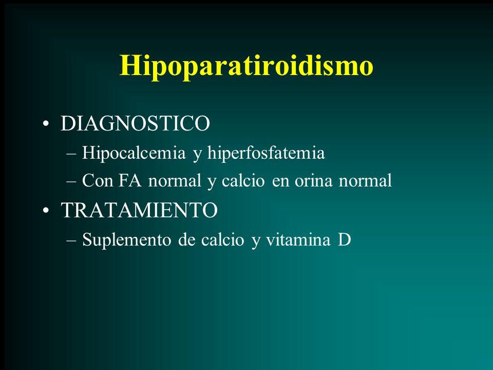 Hipoparatiroidismo DIAGNOSTICO –Hipocalcemia y hiperfosfatemia –Con FA normal y calcio en orina normal TRATAMIENTO –Suplemento de calcio y vitamina D
