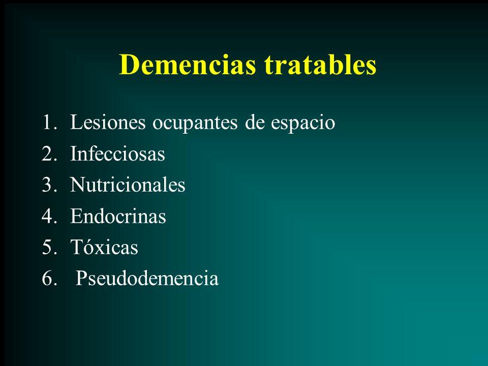 Demencias tratables 1.Lesiones ocupantes de espacio 2.Infecciosas 3.Nutricionales 4.Endocrinas 5.Tóxicas 6. Pseudodemencia