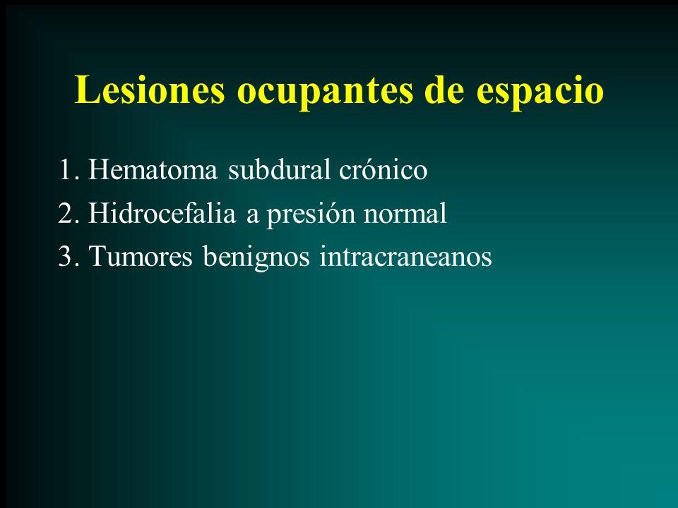 Lesiones ocupantes de espacio 1. Hematoma subdural crónico 2. Hidrocefalia a presión normal 3. Tumores benignos intracraneanos