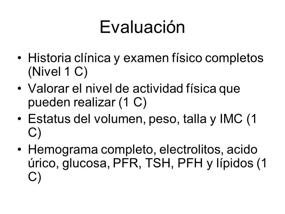 Evaluación Historia clínica y examen físico completos (Nivel 1 C) Valorar el nivel de actividad física que pueden realizar (1 C) Estatus del volumen, peso, talla y IMC (1 C) Hemograma completo, electrolitos, acido úrico, glucosa, PFR, TSH, PFH y lípidos (1 C)