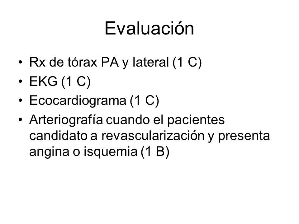Evaluación Rx de tórax PA y lateral (1 C) EKG (1 C) Ecocardiograma (1 C) Arteriografía cuando el pacientes candidato a revascularización y presenta angina o isquemia (1 B)