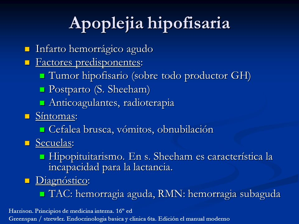 Apoplejia hipofisaria Infarto hemorrágico agudo Infarto hemorrágico agudo Factores predisponentes: Factores predisponentes: Tumor hipofisario (sobre todo productor GH) Tumor hipofisario (sobre todo productor GH) Postparto (S.