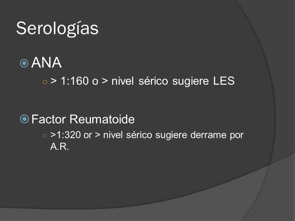 Serologías ANA > 1:160 o > nivel sérico sugiere LES Factor Reumatoide >1:320 or > nivel sérico sugiere derrame por A.R.
