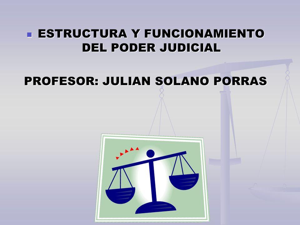 ESTRUCTURA Y FUNCIONAMIENTO DEL PODER JUDICIAL ESTRUCTURA Y FUNCIONAMIENTO DEL PODER JUDICIAL PROFESOR: JULIAN SOLANO PORRAS