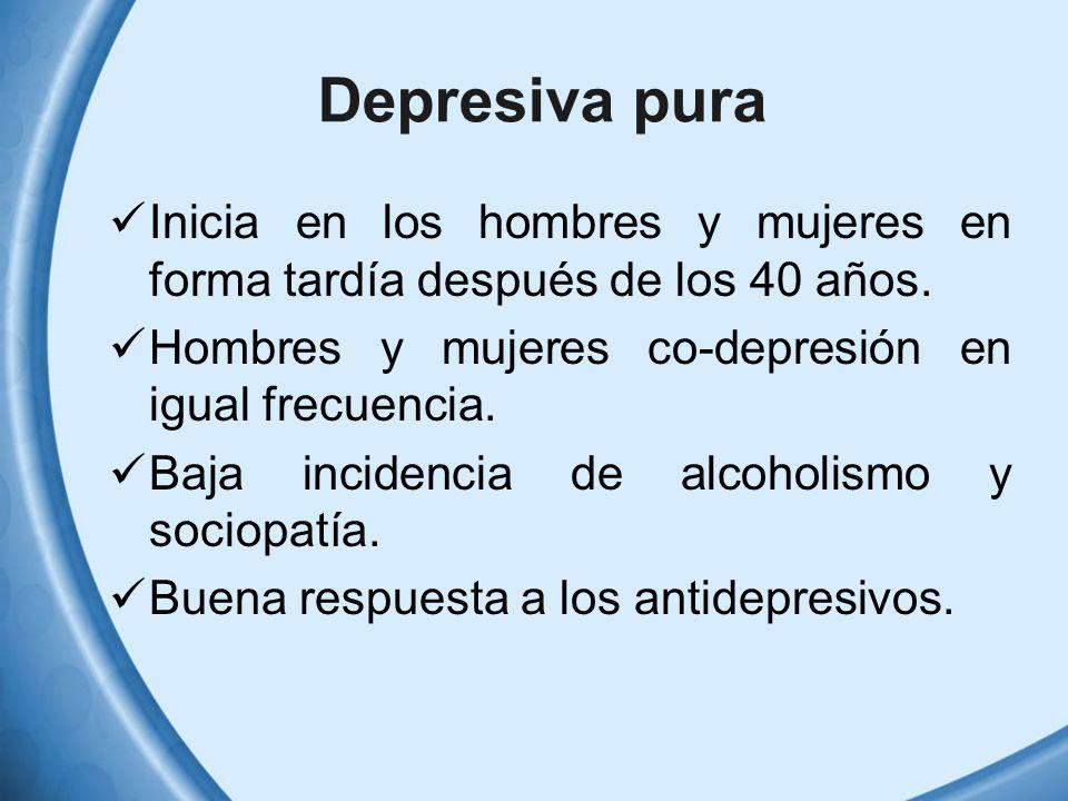 Depresiva pura Inicia en los hombres y mujeres en forma tardía después de los 40 años. Hombres y mujeres co-depresión en igual frecuencia. Baja incide