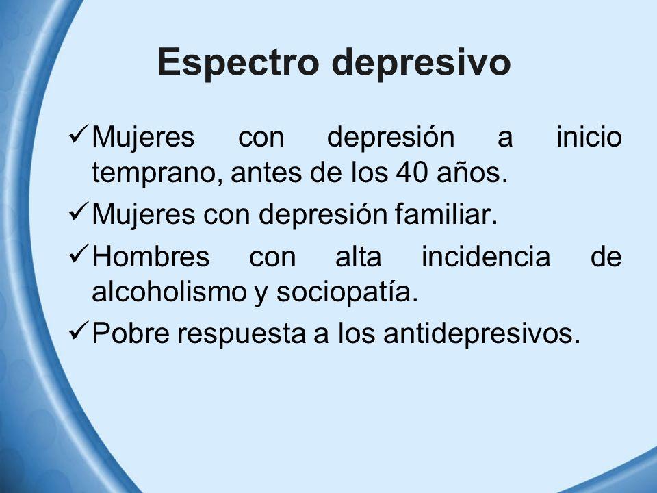 Espectro depresivo Mujeres con depresión a inicio temprano, antes de los 40 años. Mujeres con depresión familiar. Hombres con alta incidencia de alcoh