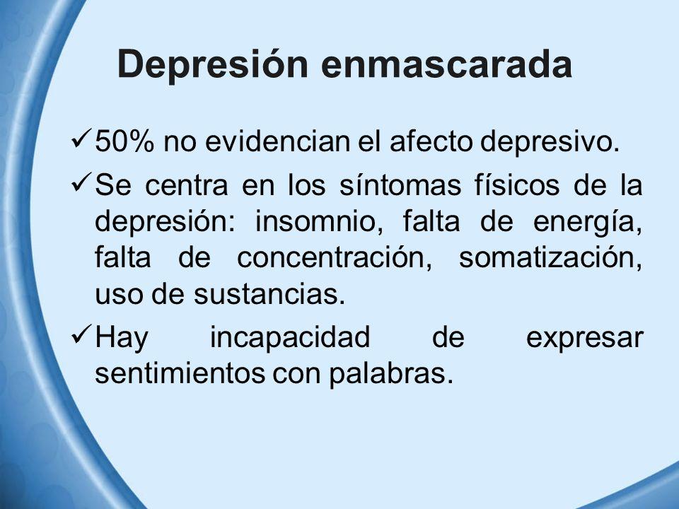 Depresión enmascarada 50% no evidencian el afecto depresivo. Se centra en los síntomas físicos de la depresión: insomnio, falta de energía, falta de c