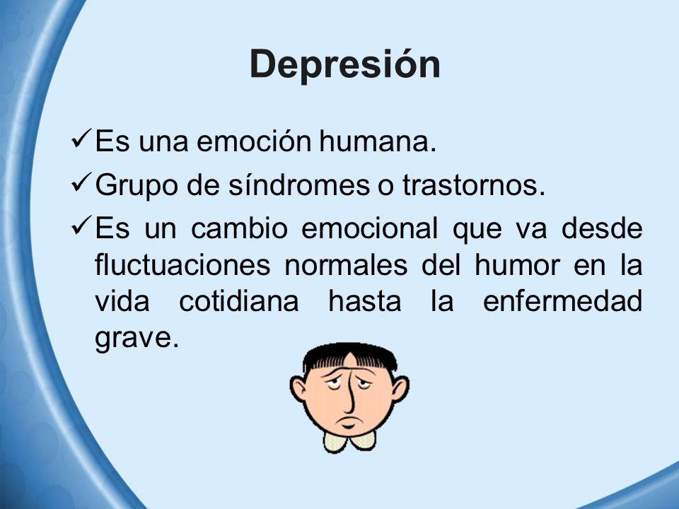 Depresión Es una emoción humana. Grupo de síndromes o trastornos. Es un cambio emocional que va desde fluctuaciones normales del humor en la vida coti