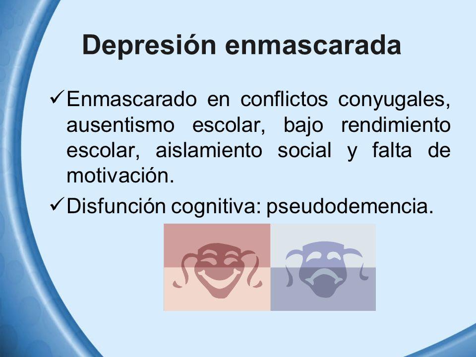 Depresión enmascarada Enmascarado en conflictos conyugales, ausentismo escolar, bajo rendimiento escolar, aislamiento social y falta de motivación. Di