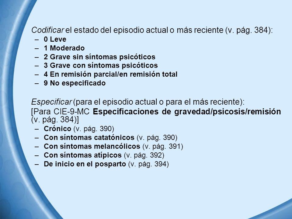 Codificar el estado del episodio actual o más reciente (v. pág. 384): –0 Leve –1 Moderado –2 Grave sin síntomas psicóticos –3 Grave con síntomas psicó