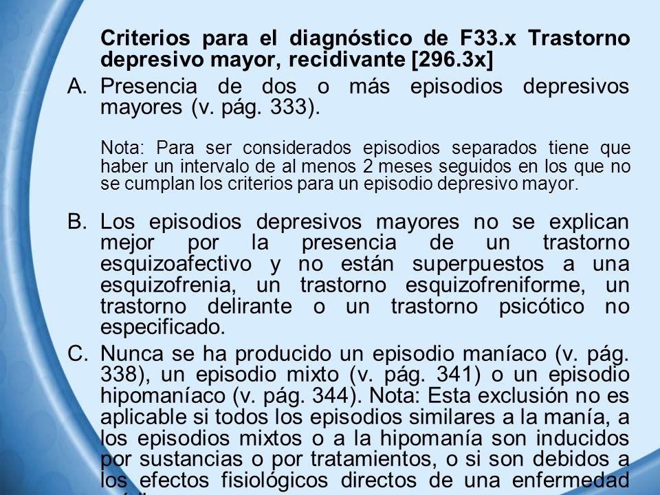 Criterios para el diagnóstico de F33.x Trastorno depresivo mayor, recidivante [296.3x] A.Presencia de dos o más episodios depresivos mayores (v. pág.