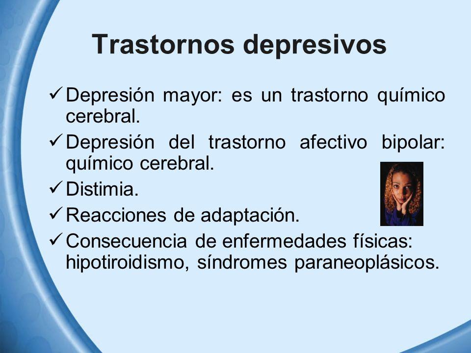 Trastornos depresivos Depresión mayor: es un trastorno químico cerebral. Depresión del trastorno afectivo bipolar: químico cerebral. Distimia. Reaccio
