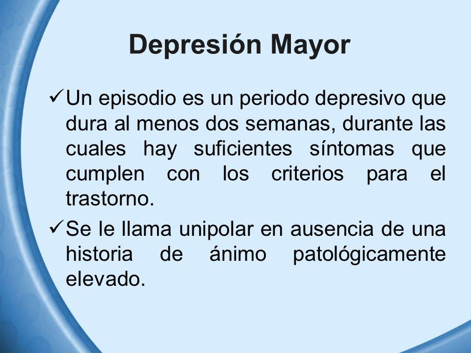 Depresión Mayor Un episodio es un periodo depresivo que dura al menos dos semanas, durante las cuales hay suficientes síntomas que cumplen con los cri