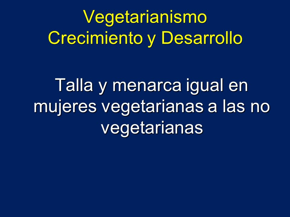 Vegetarianismo Crecimiento y Desarrollo Talla y menarca igual en mujeres vegetarianas a las no vegetarianas Talla y menarca igual en mujeres vegetaria