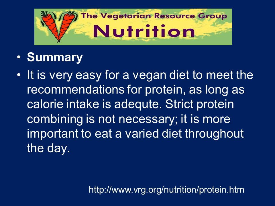 Summary It is very easy for a vegan diet to meet the recommendations for protein, as long as calorie intake is adequte. Strict protein combining is no