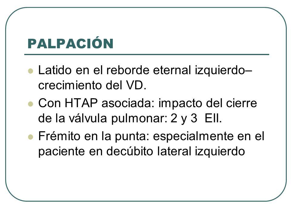 PALPACIÓN Latido en el reborde eternal izquierdo– crecimiento del VD. Con HTAP asociada: impacto del cierre de la válvula pulmonar: 2 y 3 EII. Frémito