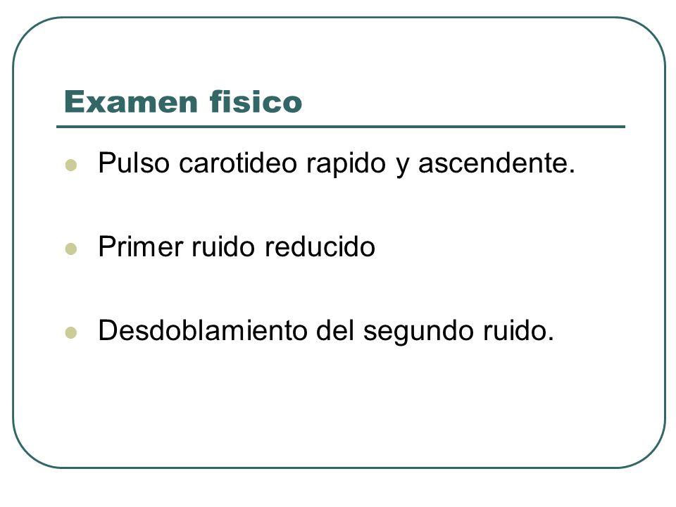 Examen fisico Pulso carotideo rapido y ascendente. Primer ruido reducido Desdoblamiento del segundo ruido.