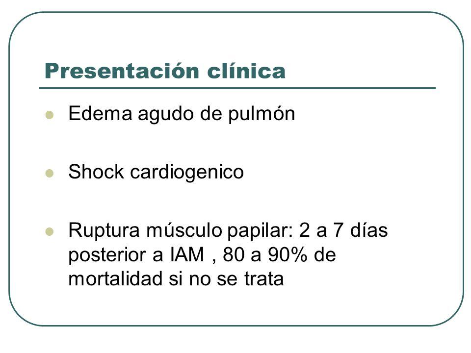 Presentación clínica Edema agudo de pulmón Shock cardiogenico Ruptura músculo papilar: 2 a 7 días posterior a IAM, 80 a 90% de mortalidad si no se tra