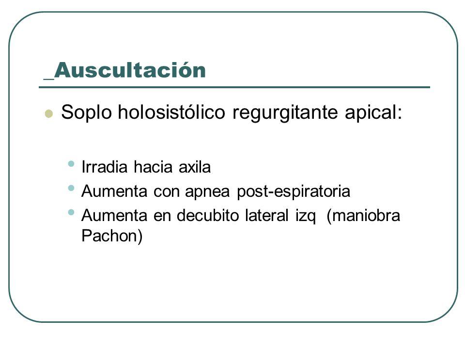 _Auscultación Soplo holosistólico regurgitante apical: Irradia hacia axila Aumenta con apnea post-espiratoria Aumenta en decubito lateral izq (maniobr
