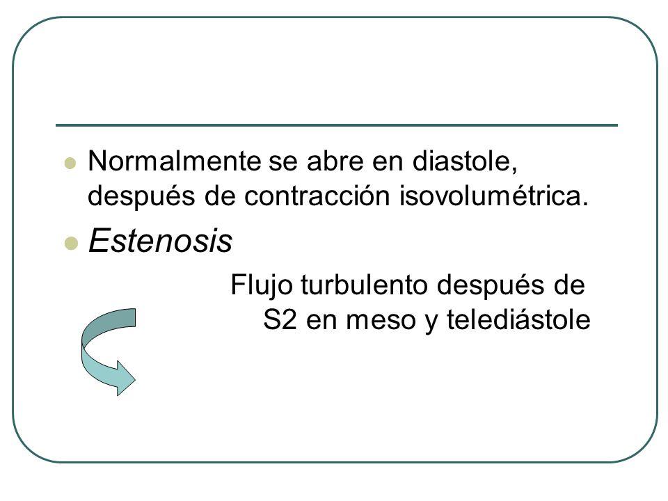 Normalmente se abre en diastole, después de contracción isovolumétrica. Estenosis Flujo turbulento después de S2 en meso y telediástole