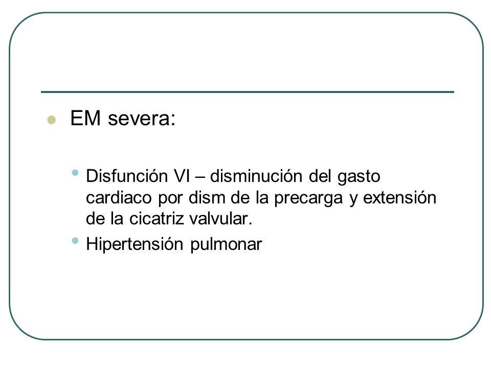 EM severa: Disfunción VI – disminución del gasto cardiaco por dism de la precarga y extensión de la cicatriz valvular. Hipertensión pulmonar