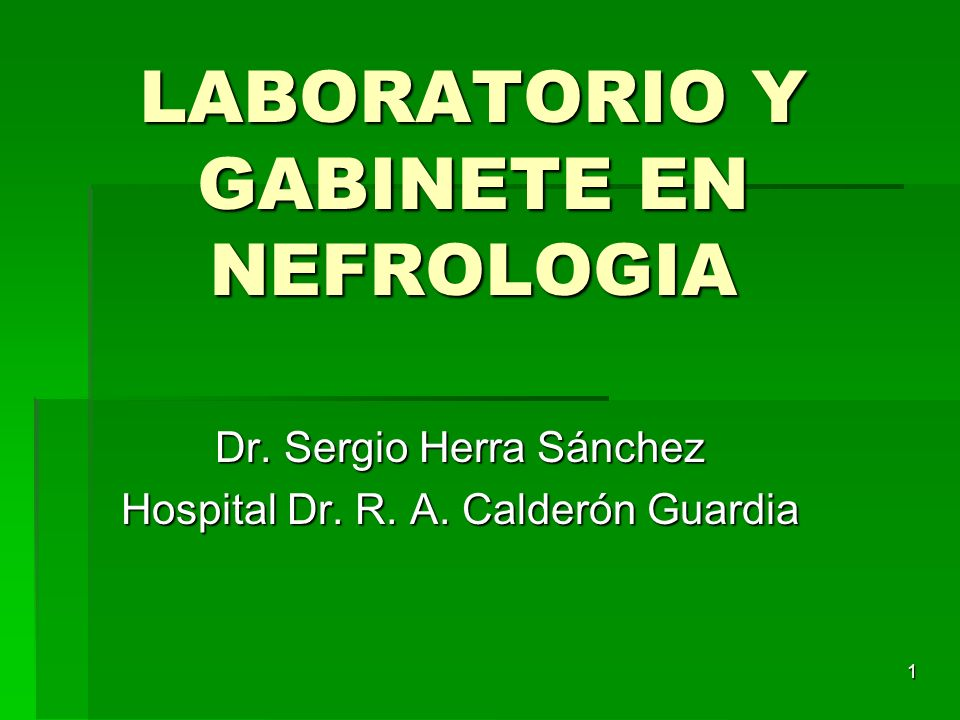 1 LABORATORIO Y GABINETE EN NEFROLOGIA Dr. Sergio Herra Sánchez Hospital Dr. R. A. Calderón Guardia