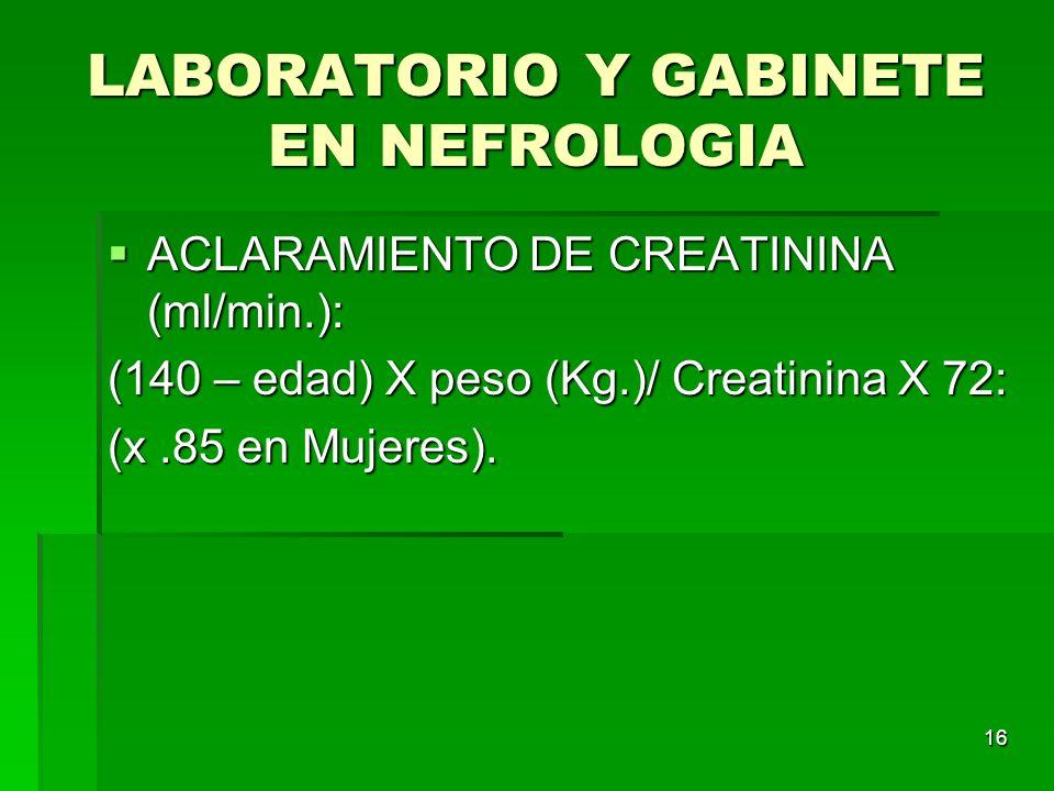 16 LABORATORIO Y GABINETE EN NEFROLOGIA ACLARAMIENTO DE CREATININA (ml/min.): ACLARAMIENTO DE CREATININA (ml/min.): (140 – edad) X peso (Kg.)/ Creatin