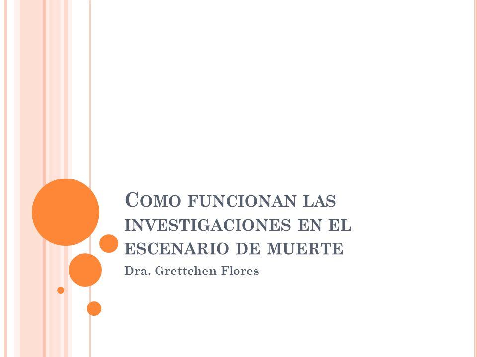 C OMO FUNCIONAN LAS INVESTIGACIONES EN EL ESCENARIO DE MUERTE Dra. Grettchen Flores