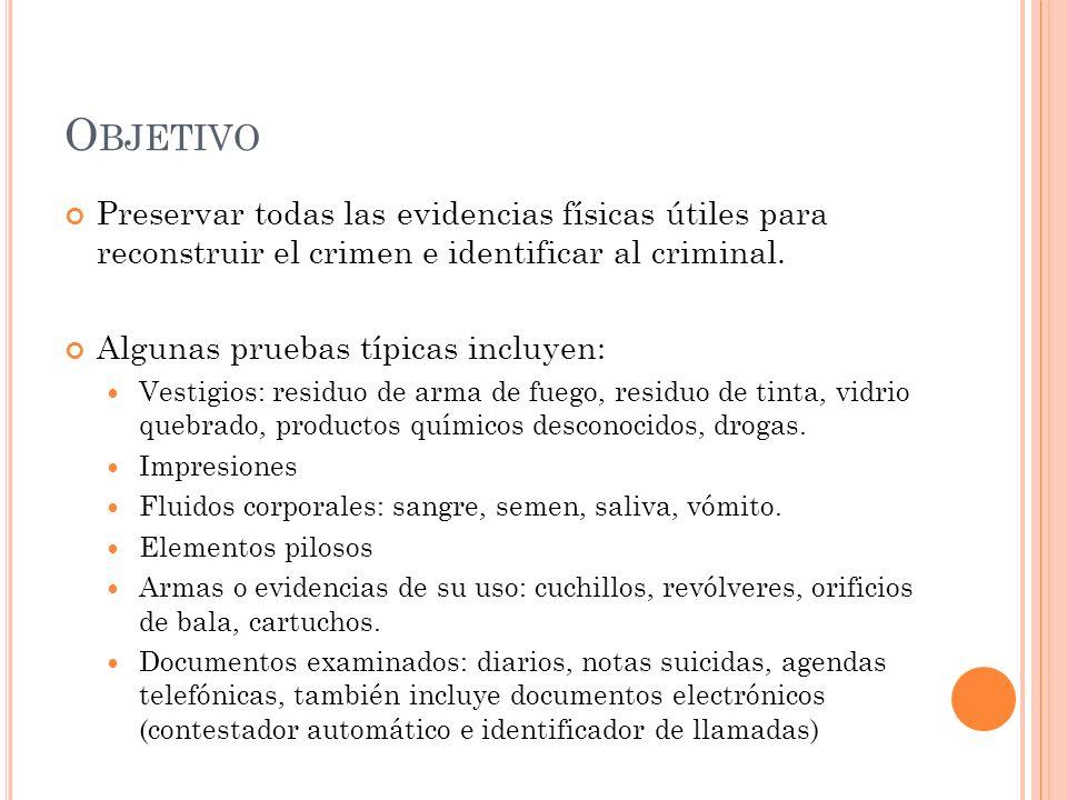 O BJETIVO Preservar todas las evidencias físicas útiles para reconstruir el crimen e identificar al criminal. Algunas pruebas típicas incluyen: Vestig