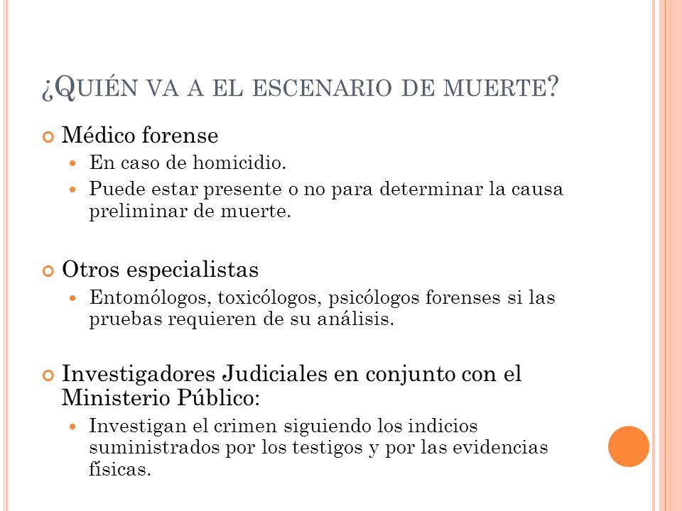 ¿Q UIÉN VA A EL ESCENARIO DE MUERTE ? Médico forense En caso de homicidio. Puede estar presente o no para determinar la causa preliminar de muerte. Ot