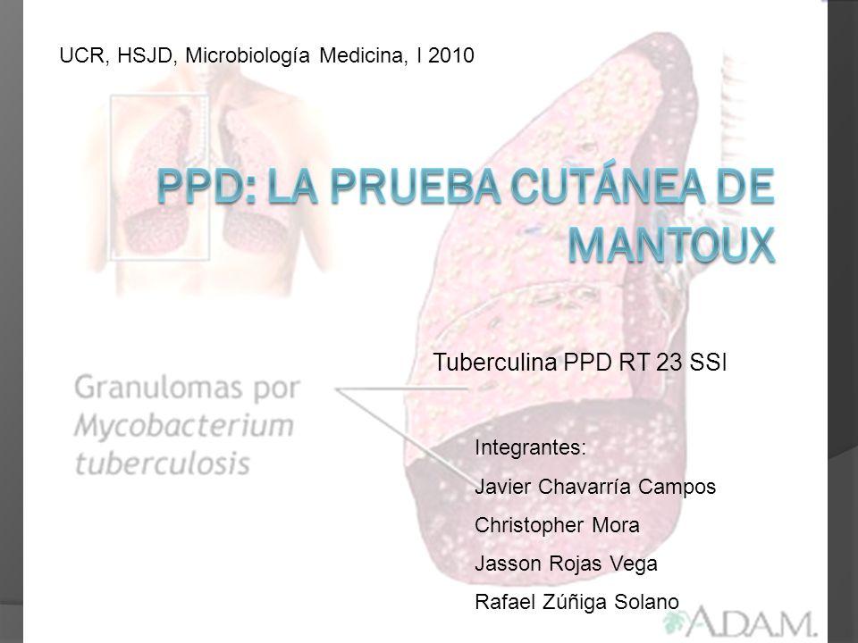 Tuberculina PPD RT 23 SSI Integrantes: Javier Chavarría Campos Christopher Mora Jasson Rojas Vega Rafael Zúñiga Solano UCR, HSJD, Microbiología Medici