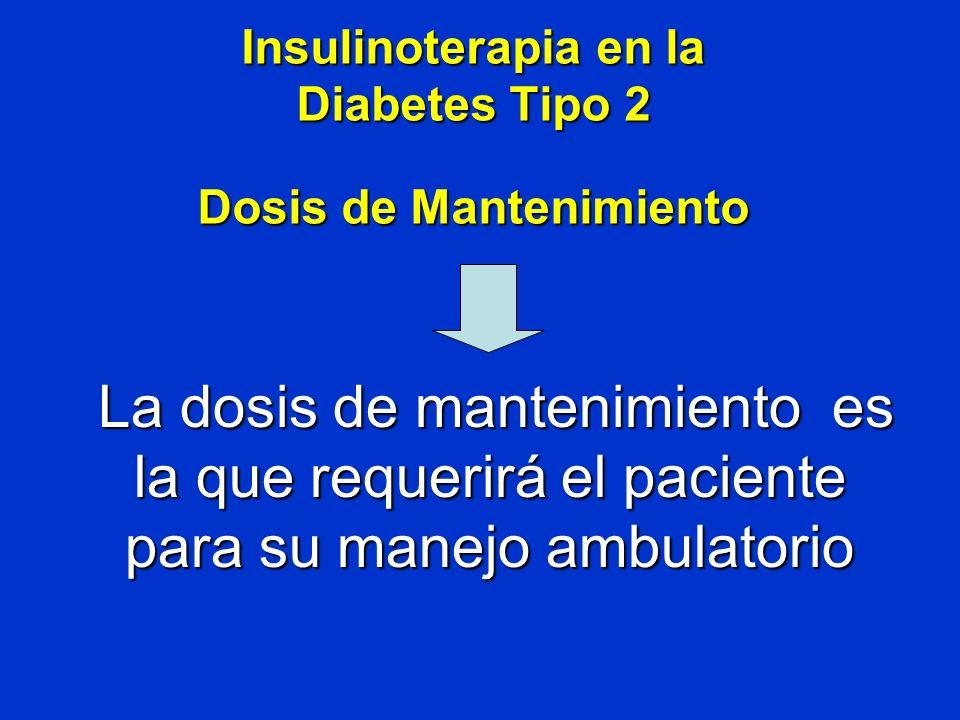 Insulinoterapia en la Diabetes Tipo 2 Dosis de Mantenimiento La dosis de mantenimiento es la que requerirá el paciente para su manejo ambulatorio