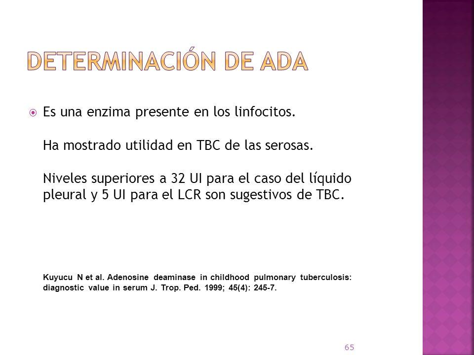 Es una enzima presente en los linfocitos. Ha mostrado utilidad en TBC de las serosas. Niveles superiores a 32 UI para el caso del líquido pleural y 5