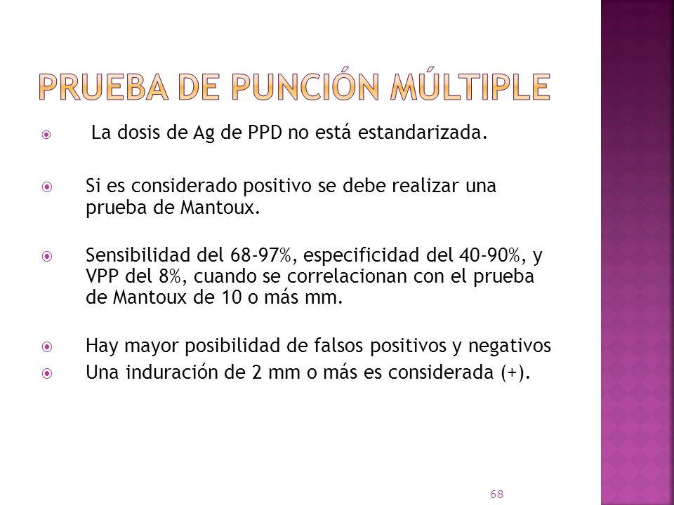 La dosis de Ag de PPD no está estandarizada. Si es considerado positivo se debe realizar una prueba de Mantoux. Sensibilidad del 68-97%, especificidad