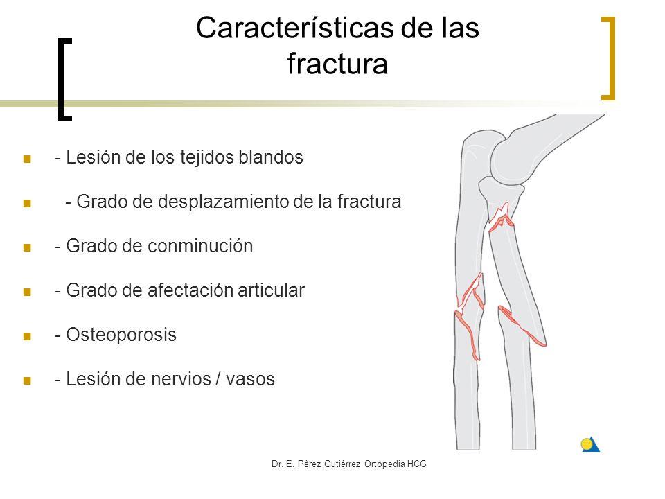 Dr. E. Pèrez Gutièrrez Ortopedia HCG Características de las fractura - Lesión de los tejidos blandos - Grado de desplazamiento de la fractura - Grado