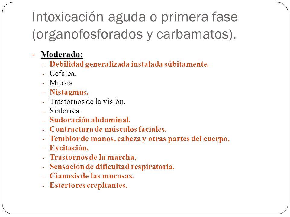 Intoxicación aguda o primera fase (organofosforados y carbamatos). - Moderado: - Debilidad generalizada instalada súbitamente. - Cefalea. - Miosis. -