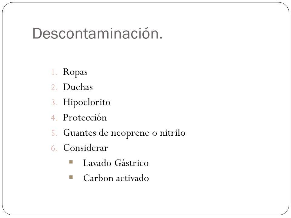 Descontaminación. 1. Ropas 2. Duchas 3. Hipoclorito 4. Protección 5. Guantes de neoprene o nitrilo 6. Considerar Lavado Gástrico Carbon activado