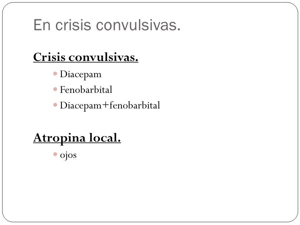En crisis convulsivas. Crisis convulsivas. Diacepam Fenobarbital Diacepam+fenobarbital Atropina local. ojos