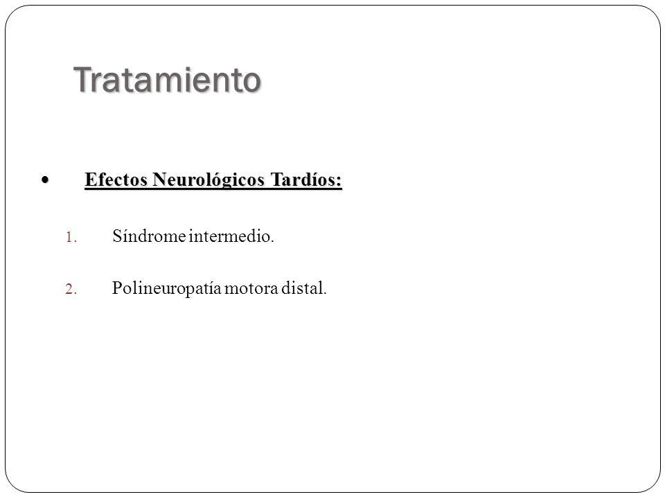 Tratamiento Efectos Neurológicos Tardíos: Efectos Neurológicos Tardíos: 1. Síndrome intermedio. 2. Polineuropatía motora distal.