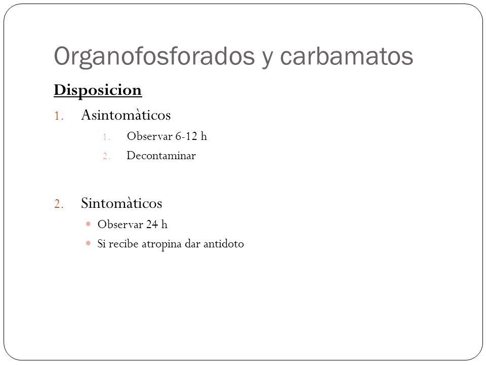 Organofosforados y carbamatos Disposicion 1. Asintomàticos 1. Observar 6-12 h 2. Decontaminar 2. Sintomàticos Observar 24 h Si recibe atropina dar ant