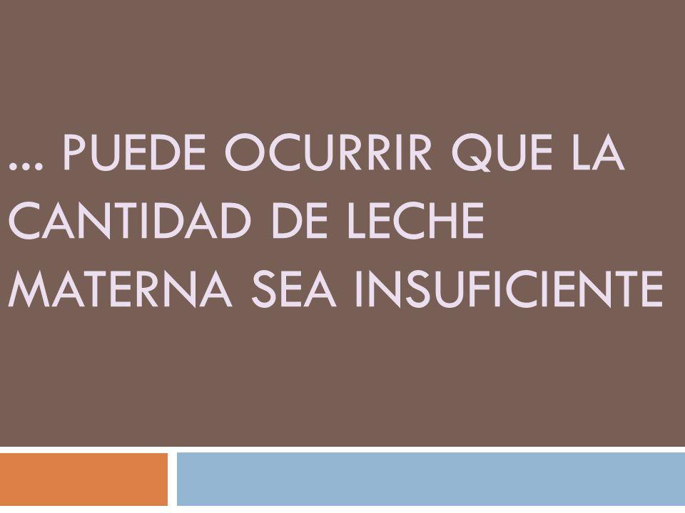 ... PUEDE OCURRIR QUE LA CANTIDAD DE LECHE MATERNA SEA INSUFICIENTE