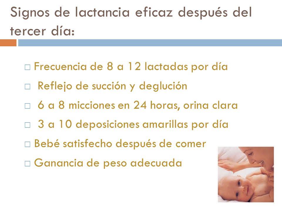 Signos de lactancia eficaz después del tercer día: Frecuencia de 8 a 12 lactadas por día Reflejo de succión y deglución 6 a 8 micciones en 24 horas, o