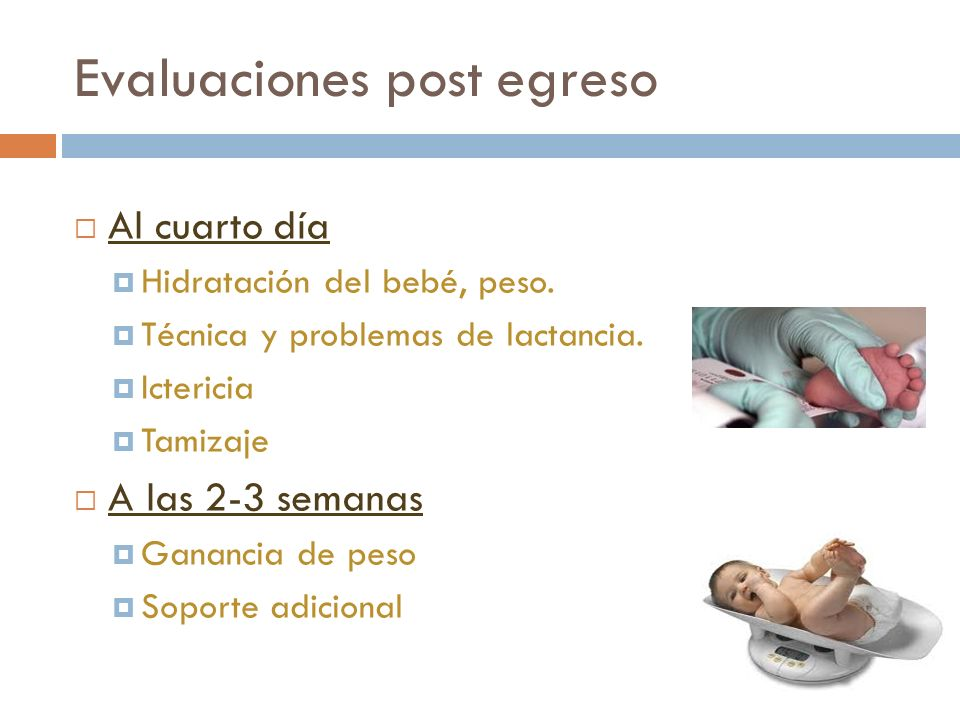 Evaluaciones post egreso Al cuarto día Hidratación del bebé, peso. Técnica y problemas de lactancia. Ictericia Tamizaje A las 2-3 semanas Ganancia de