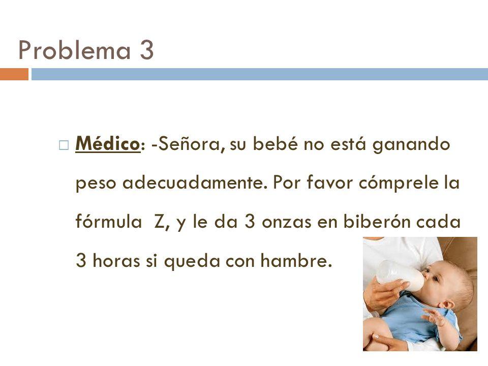 Problema 3 Médico: -Señora, su bebé no está ganando peso adecuadamente. Por favor cómprele la fórmula Z, y le da 3 onzas en biberón cada 3 horas si qu