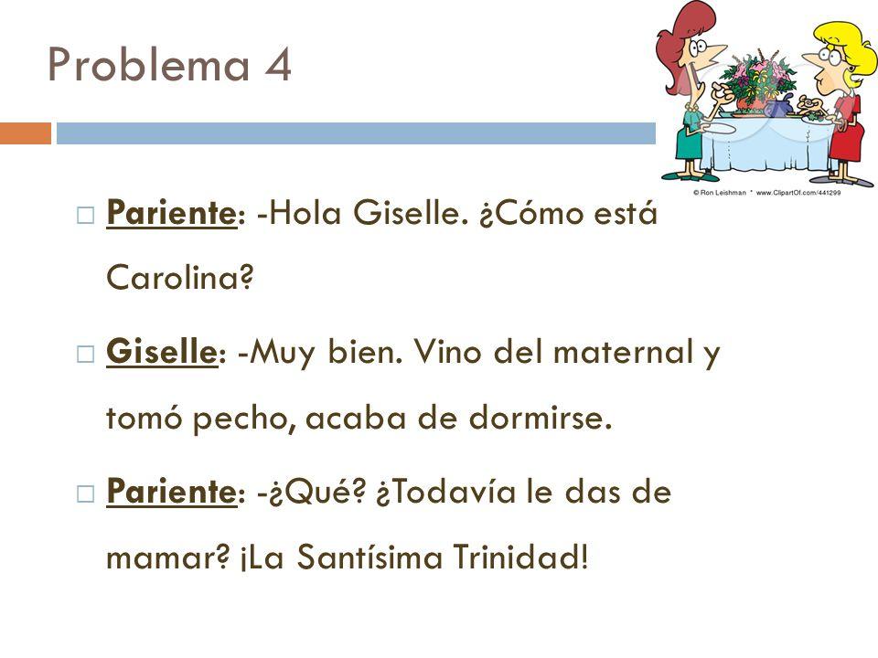 Problema 4 Pariente: -Hola Giselle. ¿Cómo está Carolina? Giselle: -Muy bien. Vino del maternal y tomó pecho, acaba de dormirse. Pariente: -¿Qué? ¿Toda