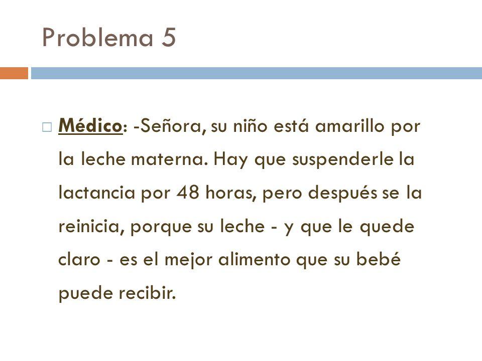 Problema 5 Médico: -Señora, su niño está amarillo por la leche materna. Hay que suspenderle la lactancia por 48 horas, pero después se la reinicia, po